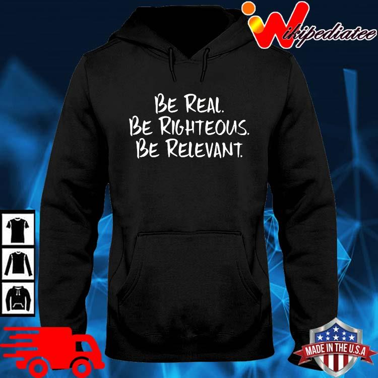 Be Real Be Righteous Be Relevant Shirt hoodie den