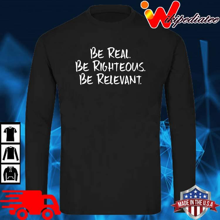 Be Real Be Righteous Be Relevant Shirt long sleve den