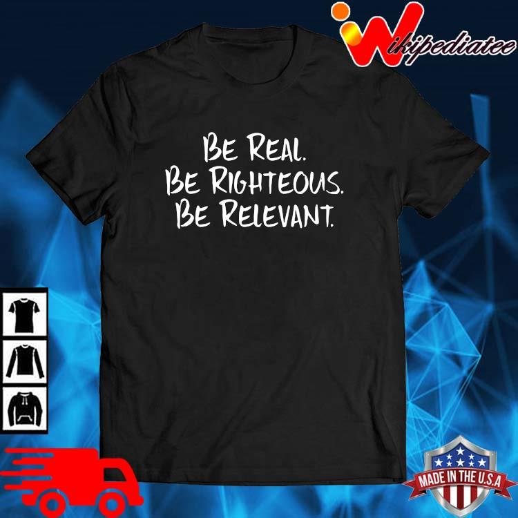 Be Real Be Righteous Be Relevant Shirt