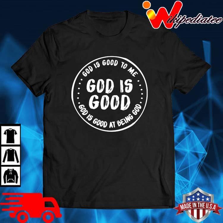 Good is good to Me god is good good is good at being god shirt