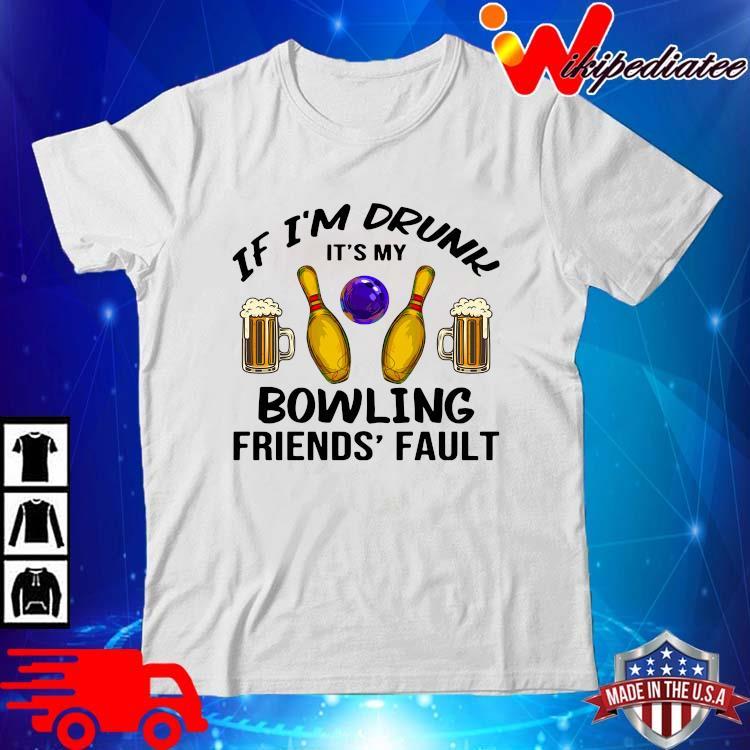 If I'm drunk it's my bowling friends' fault shirt