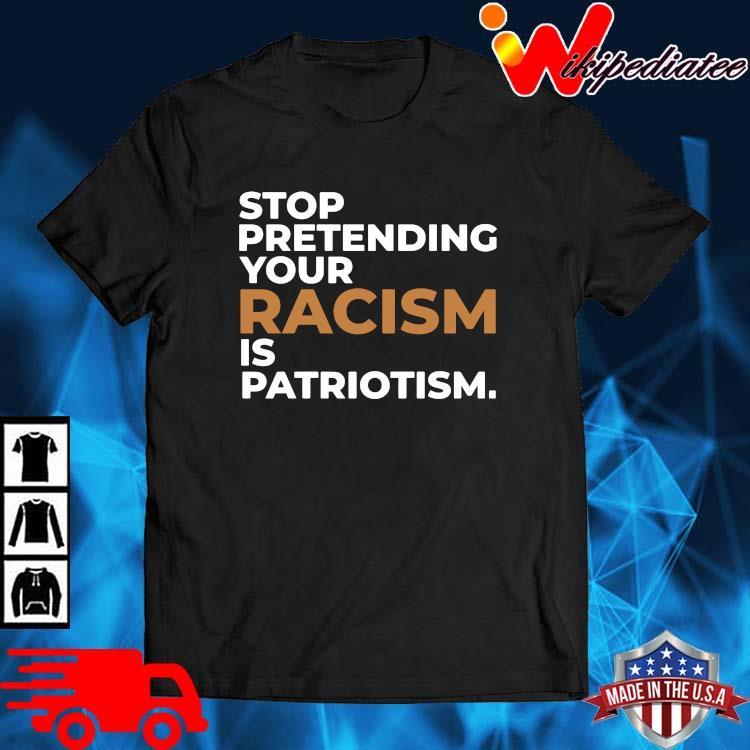 Stop pretending your racism is patriotism shirt