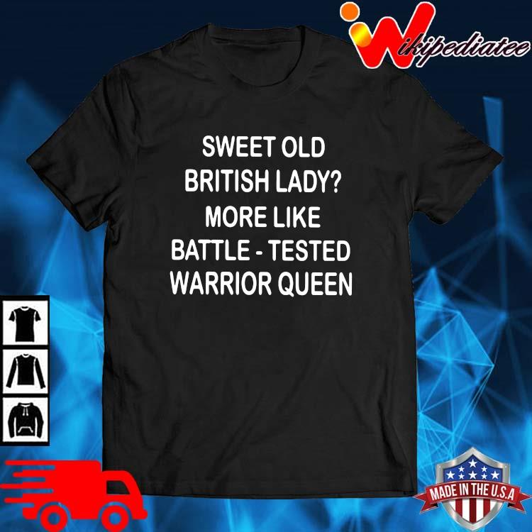 Sweet old british lady more like battle tested warrior queen shirt