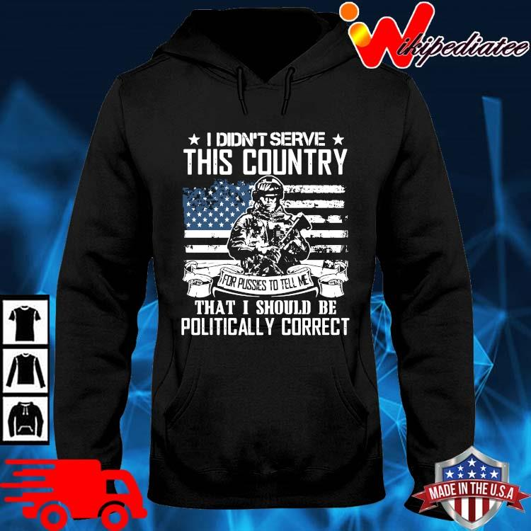 Veteran I Didn't Serve This Country That I Should Be Politically Correct Shirt hoodie den