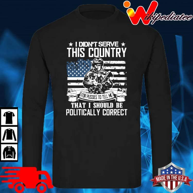 Veteran I Didn't Serve This Country That I Should Be Politically Correct Shirt long sleve den