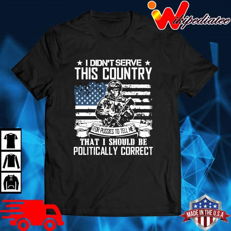 Veteran I Didn't Serve This Country That I Should Be Politically Correct Shirt