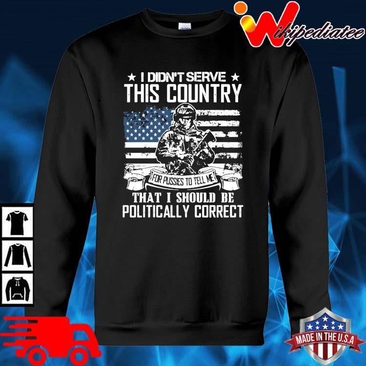 Veteran I Didn't Serve This Country That I Should Be Politically Correct Shirt sweater den