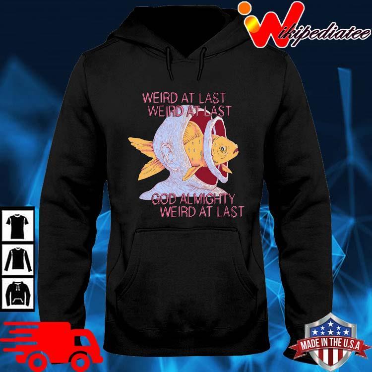 Weird At Last Weird At Last God Almighty Weird At Last Shirt hoodie den