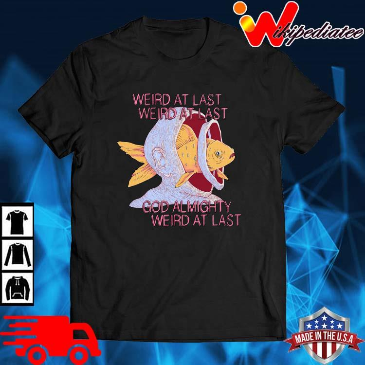 Weird At Last Weird At Last God Almighty Weird At Last Shirt