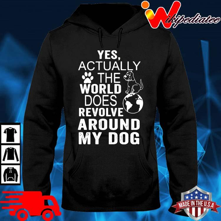 Yes actually the world does revolve around my dog hoodie den