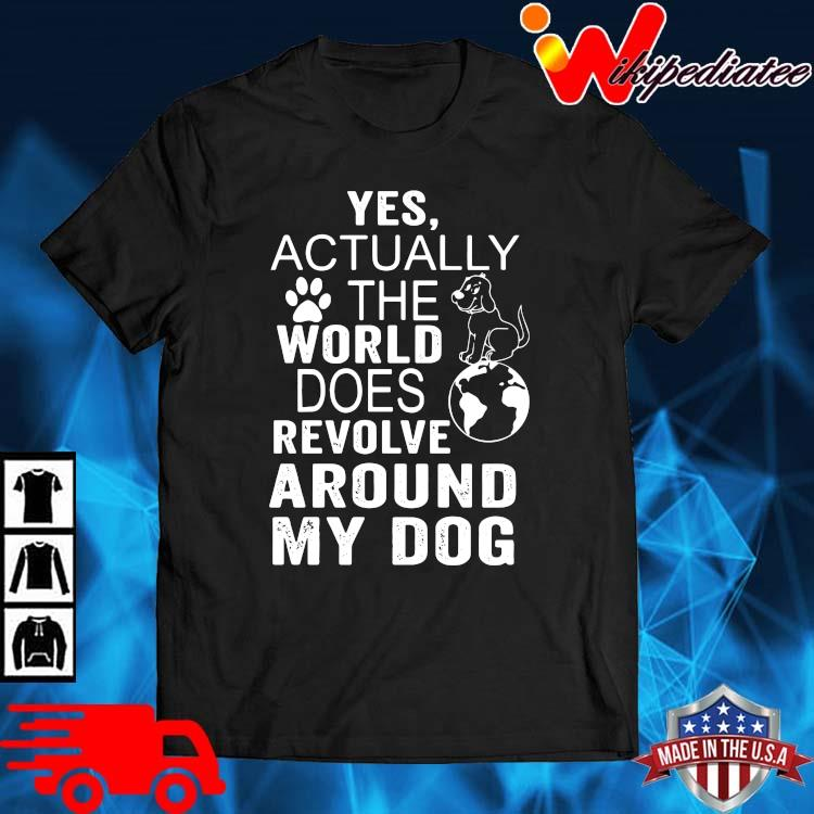 Yes actually the world does revolve around my dog shirt