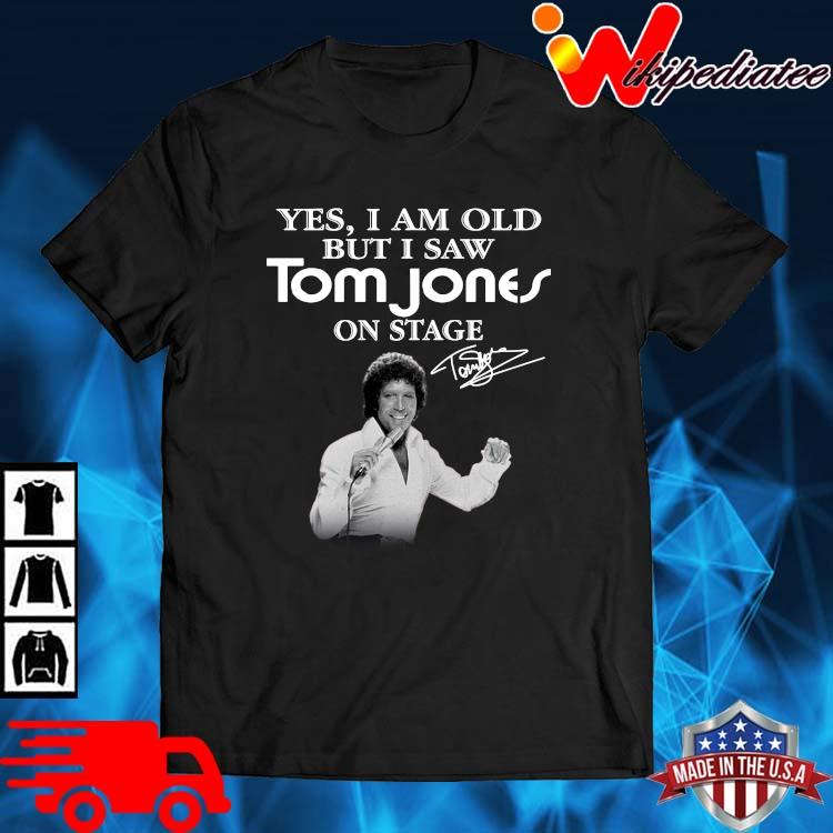 Yes I Am Old But I Saw Tom Jones On Stage Signature Shirt